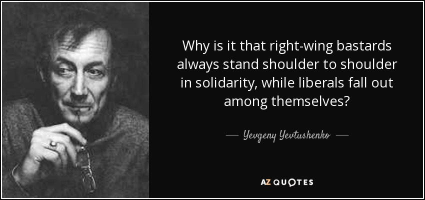 Why is it that right-wing bastards always stand shoulder to shoulder in solidarity, while liberals fall out among themselves? - Yevgeny Yevtushenko