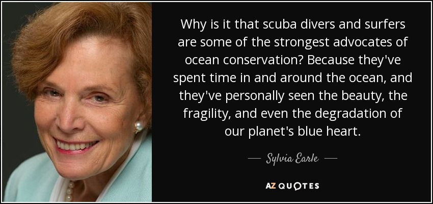 Why is it that scuba divers and surfers are some of the strongest advocates of ocean conservation? Because they've spent time in and around the ocean, and they've personally seen the beauty, the fragility, and even the degradation of our planet's blue heart. - Sylvia Earle