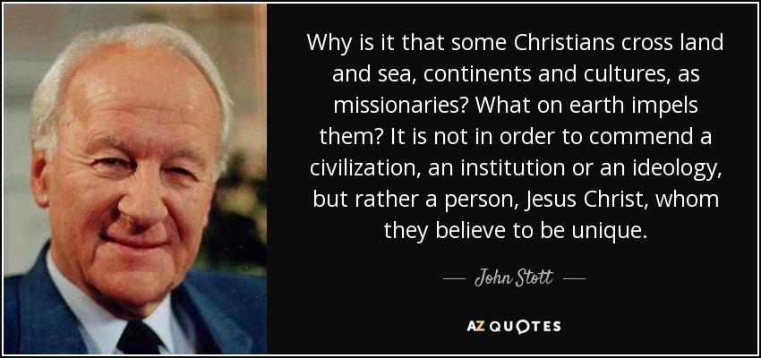 Why is it that some Christians cross land and sea, continents and cultures, as missionaries? What on earth impels them? It is not in order to commend a civilization, an institution or an ideology, but rather a person, Jesus Christ, whom they believe to be unique. - John Stott