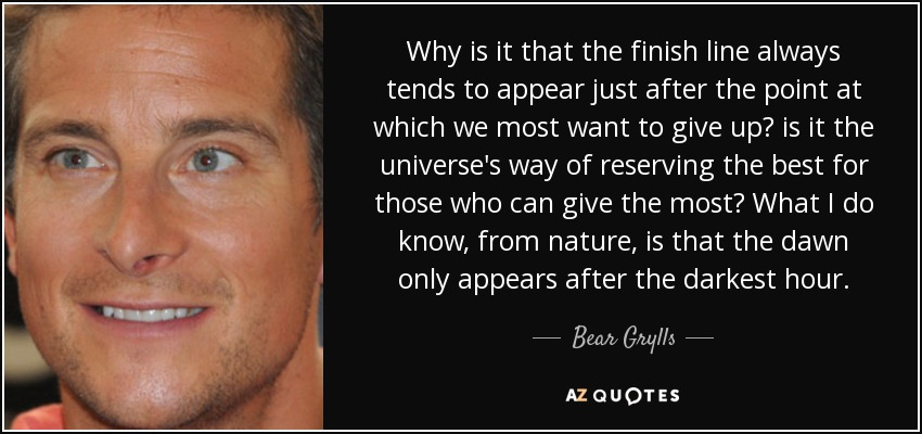 Why is it that the finish line always tends to appear just after the point at which we most want to give up? is it the universe's way of reserving the best for those who can give the most? What I do know, from nature, is that the dawn only appears after the darkest hour. - Bear Grylls