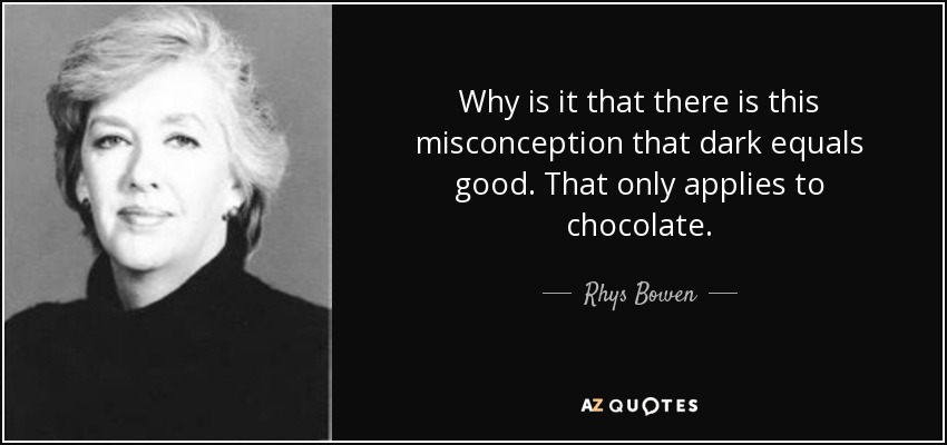 Why is it that there is this misconception that dark equals good. That only applies to chocolate. - Rhys Bowen