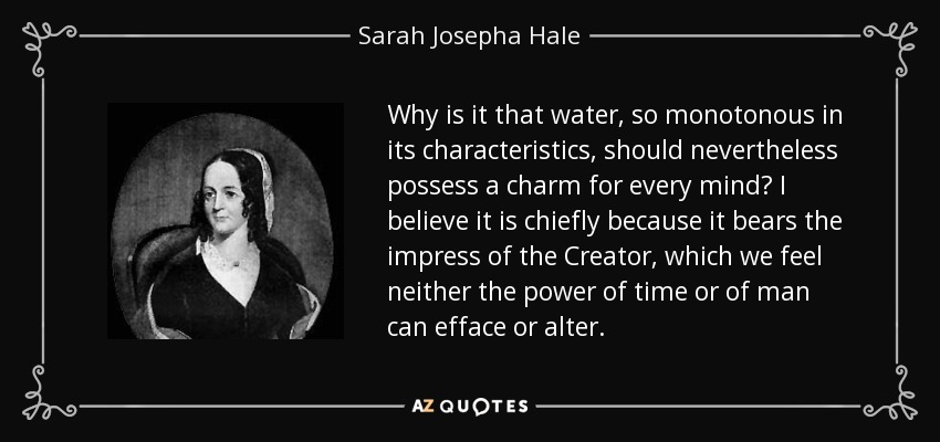 Why is it that water, so monotonous in its characteristics, should nevertheless possess a charm for every mind? I believe it is chiefly because it bears the impress of the Creator, which we feel neither the power of time or of man can efface or alter. - Sarah Josepha Hale