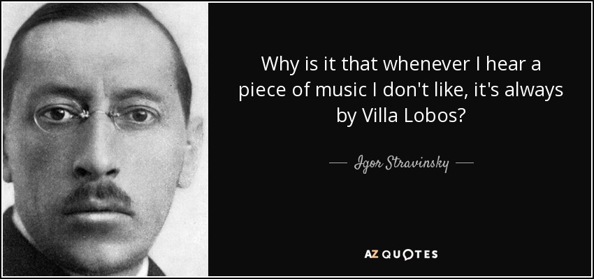 Why is it that whenever I hear a piece of music I don't like, it's always by Villa Lobos? - Igor Stravinsky