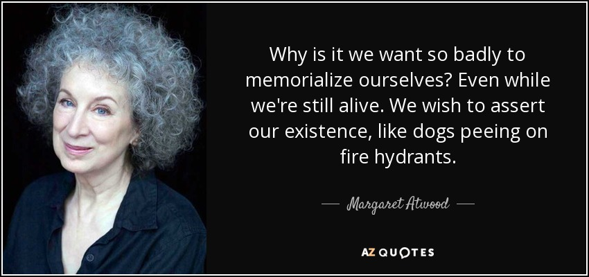 Why is it we want so badly to memorialize ourselves? Even while we're still alive. We wish to assert our existence, like dogs peeing on fire hydrants. - Margaret Atwood