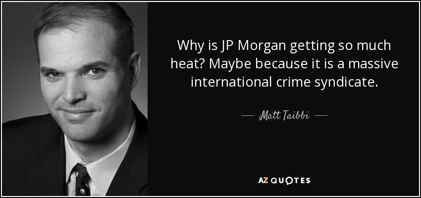 Why is JP Morgan getting so much heat? Maybe because it is a massive international crime syndicate. - Matt Taibbi