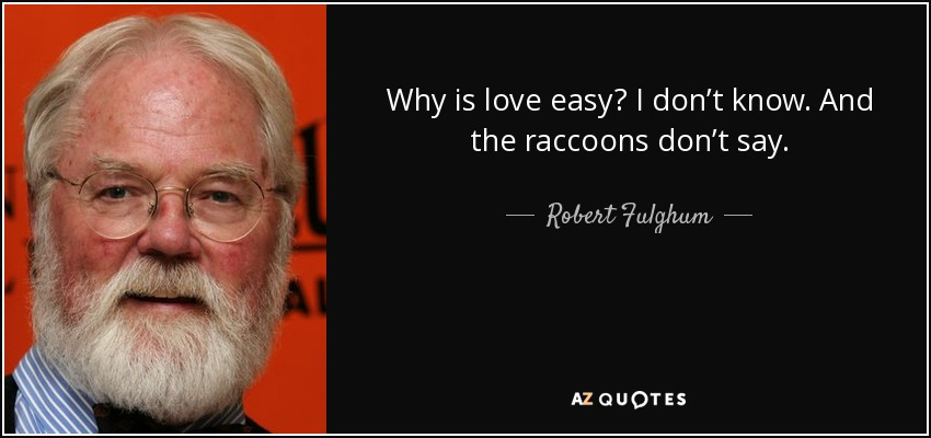 Why is love easy? I don't know. And the raccoons don't say. - Robert Fulghum