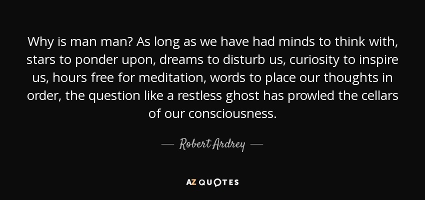 Why is man man? As long as we have had minds to think with, stars to ponder upon, dreams to disturb us, curiosity to inspire us, hours free for meditation, words to place our thoughts in order, the question like a restless ghost has prowled the cellars of our consciousness. - Robert Ardrey
