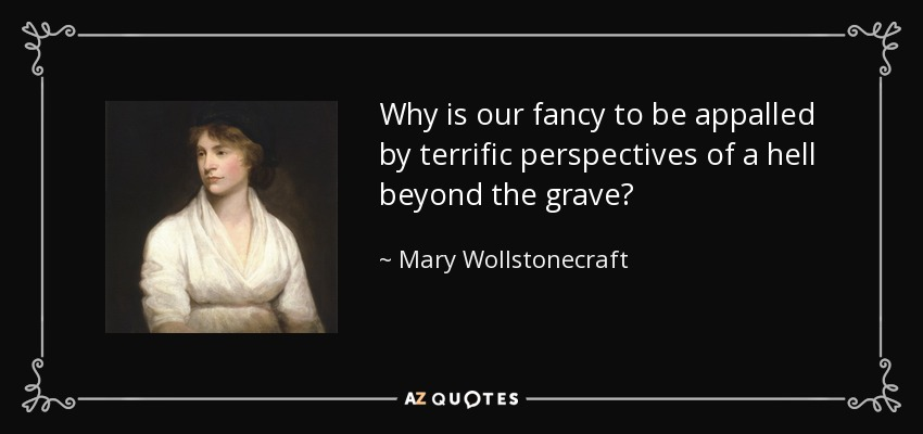 Why is our fancy to be appalled by terrific perspectives of a hell beyond the grave? - Mary Wollstonecraft