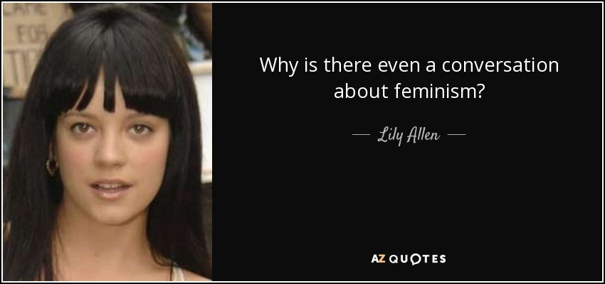 Why is there even a conversation about feminism? - Lily Allen