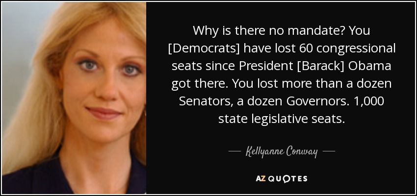 Why is there no mandate? You [Democrats] have lost 60 congressional seats since President [Barack] Obama got there. You lost more than a dozen Senators, a dozen Governors. 1,000 state legislative seats. - Kellyanne Conway