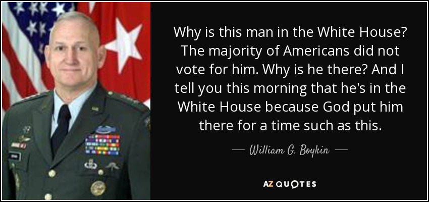 Why is this man in the White House? The majority of Americans did not vote for him. Why is he there? And I tell you this morning that he's in the White House because God put him there for a time such as this. - William G. Boykin