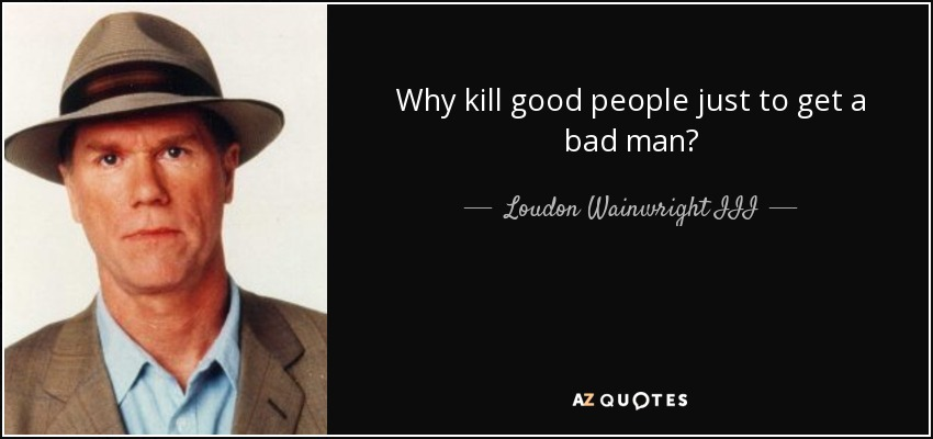 Why kill good people just to get a bad man? - Loudon Wainwright III