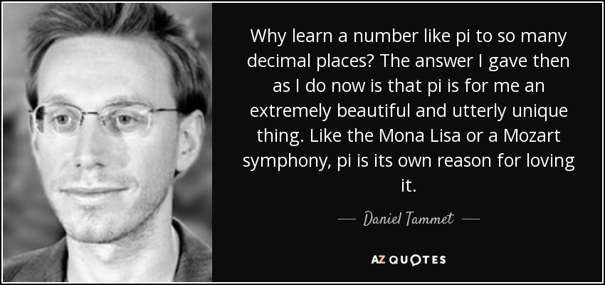 Why learn a number like pi to so many decimal places? The answer I gave then as I do now is that pi is for me an extremely beautiful and utterly unique thing. Like the Mona Lisa or a Mozart symphony, pi is its own reason for loving it. - Daniel Tammet