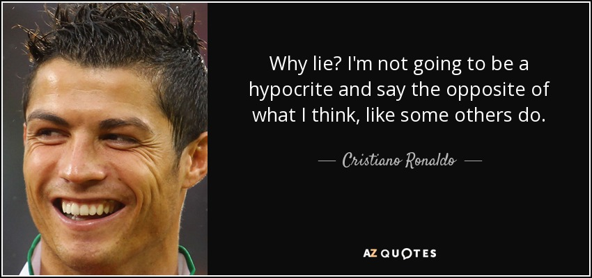 Why lie? I'm not going to be a hypocrite and say the opposite of what I think, like some others do. - Cristiano Ronaldo
