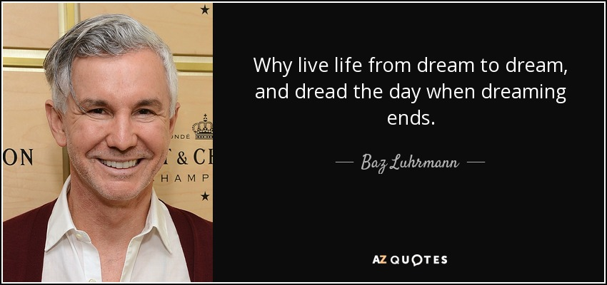 Why live life from dream to dream, and dread the day when dreaming ends. - Baz Luhrmann