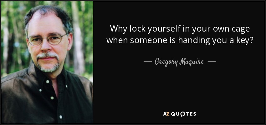 Why lock yourself in your own cage when someone is handing you a key? - Gregory Maguire