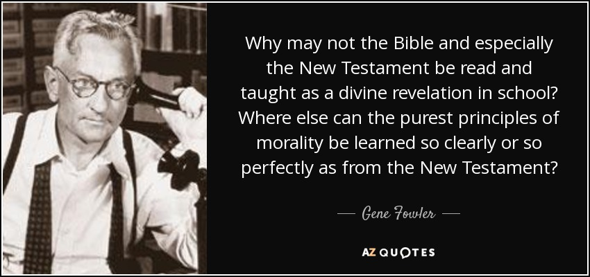 Why may not the Bible and especially the New Testament be read and taught as a divine revelation in school? Where else can the purest principles of morality be learned so clearly or so perfectly as from the New Testament? - Gene Fowler