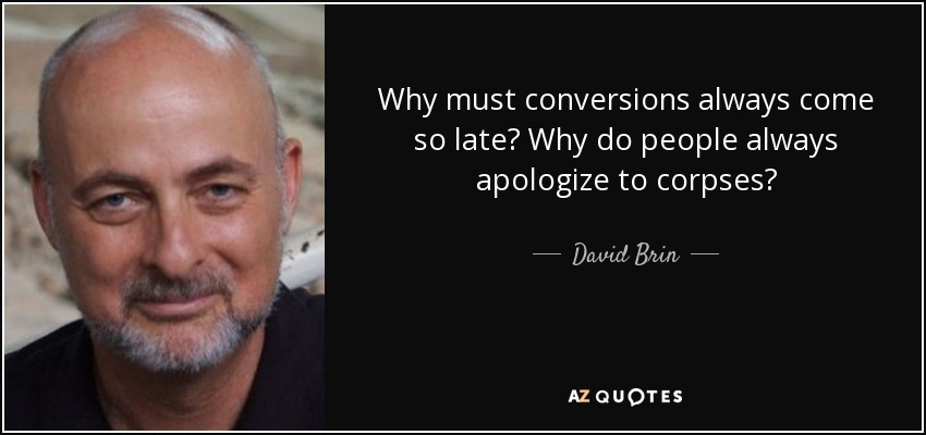 Why must conversions always come so late? Why do people always apologize to corpses? - David Brin