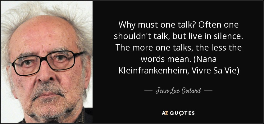 Why must one talk? Often one shouldn't talk, but live in silence. The more one talks, the less the words mean. (Nana Kleinfrankenheim, Vivre Sa Vie) - Jean-Luc Godard