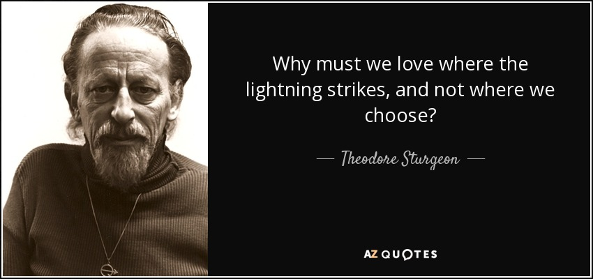 Why must we love where the lightning strikes, and not where we choose? - Theodore Sturgeon