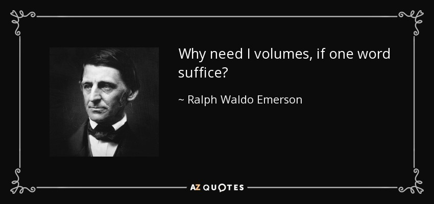 Why need I volumes, if one word suffice? - Ralph Waldo Emerson