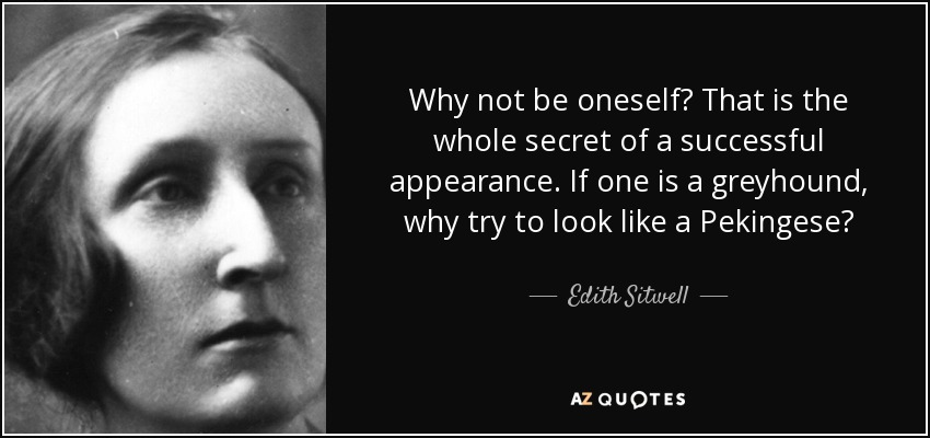 Why not be oneself? That is the whole secret of a successful appearance. If one is a greyhound, why try to look like a Pekingese? - Edith Sitwell