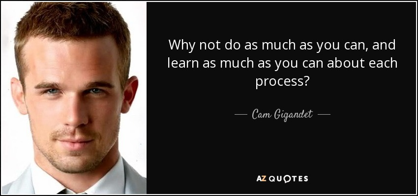 Why not do as much as you can, and learn as much as you can about each process? - Cam Gigandet