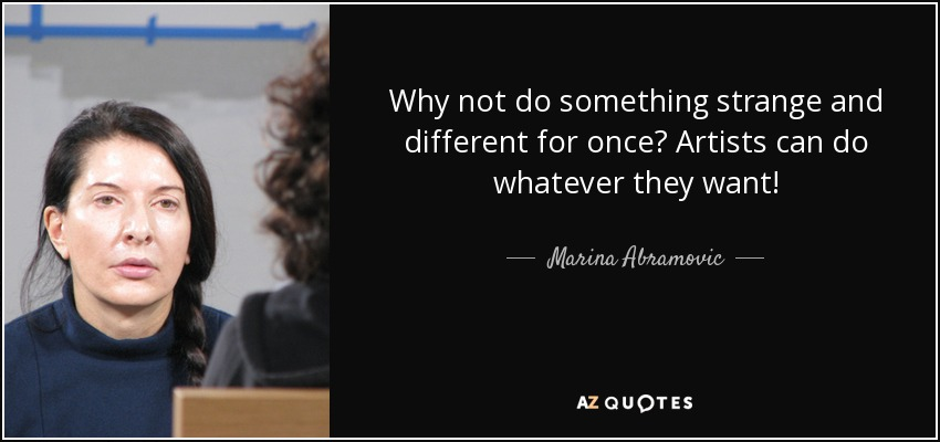 Why not do something strange and different for once? Artists can do whatever they want! - Marina Abramovic