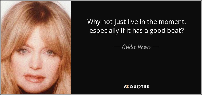 Why not just live in the moment, especially if it has a good beat? - Goldie Hawn