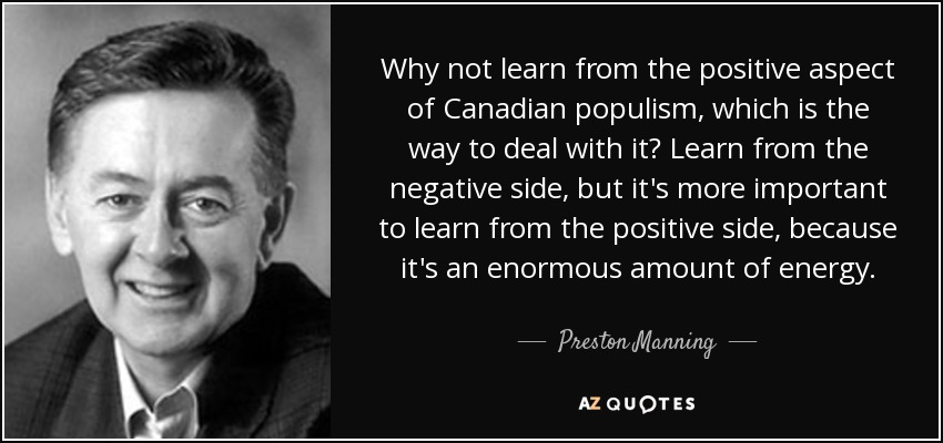 Why not learn from the positive aspect of Canadian populism, which is the way to deal with it? Learn from the negative side, but it's more important to learn from the positive side, because it's an enormous amount of energy. - Preston Manning