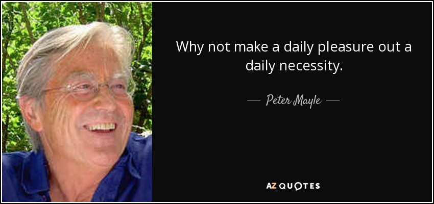Why not make a daily pleasure out a daily necessity. - Peter Mayle
