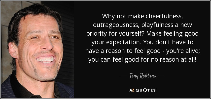 Why not make cheerfulness, outrageousness, playfulness a new priority for yourself? Make feeling good your expectation. You don't have to have a reason to feel good - you're alive; you can feel good for no reason at all! - Tony Robbins