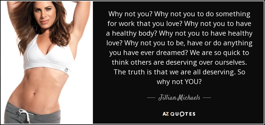 Why not you? Why not you to do something for work that you love? Why not you to have a healthy body? Why not you to have healthy love? Why not you to be, have or do anything you have ever dreamed? We are so quick to think others are deserving over ourselves. The truth is that we are all deserving. So why not YOU? - Jillian Michaels