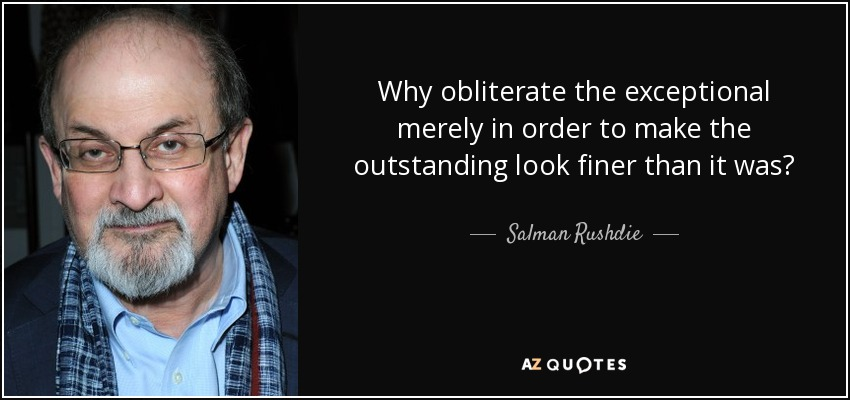 Why obliterate the exceptional merely in order to make the outstanding look finer than it was? - Salman Rushdie