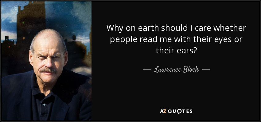 Why on earth should I care whether people read me with their eyes or their ears? - Lawrence Block