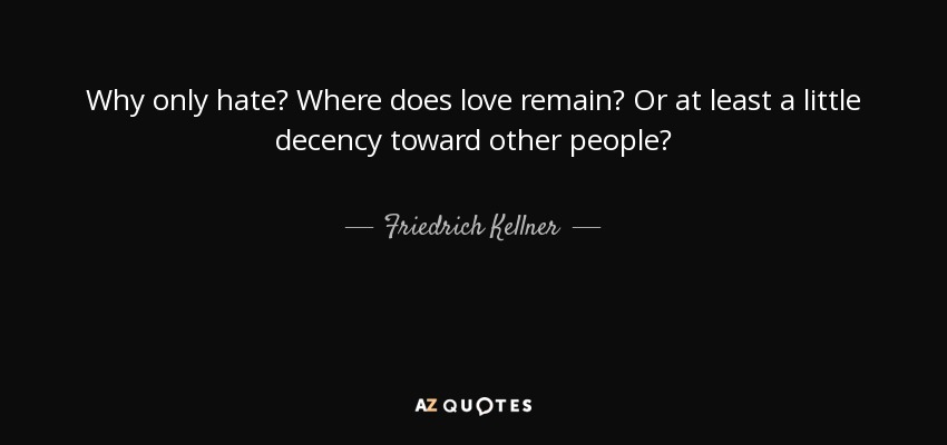 Why only hate? Where does love remain? Or at least a little decency toward other people? - Friedrich Kellner