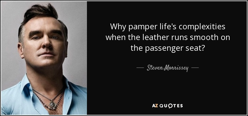 Why pamper life's complexities when the leather runs smooth on the passenger seat? - Steven Morrissey