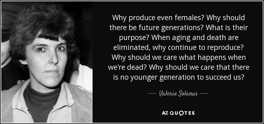 Why produce even females? Why should there be future generations? What is their purpose? When aging and death are eliminated, why continue to reproduce? Why should we care what happens when we're dead? Why should we care that there is no younger generation to succeed us? - Valerie Solanas