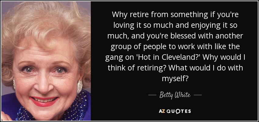 Why retire from something if you're loving it so much and enjoying it so much, and you're blessed with another group of people to work with like the gang on 'Hot in Cleveland?' Why would I think of retiring? What would I do with myself? - Betty White