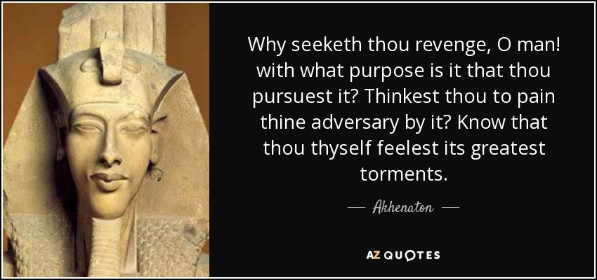 Why seeketh thou revenge, O man! with what purpose is it that thou pursuest it? Thinkest thou to pain thine adversary by it? Know that thou thyself feelest its greatest torments. - Akhenaton