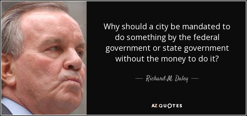 Why should a city be mandated to do something by the federal government or state government without the money to do it? - Richard M. Daley
