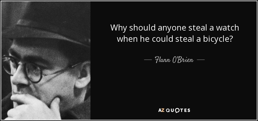 Why should anyone steal a watch when he could steal a bicycle? - Flann O'Brien