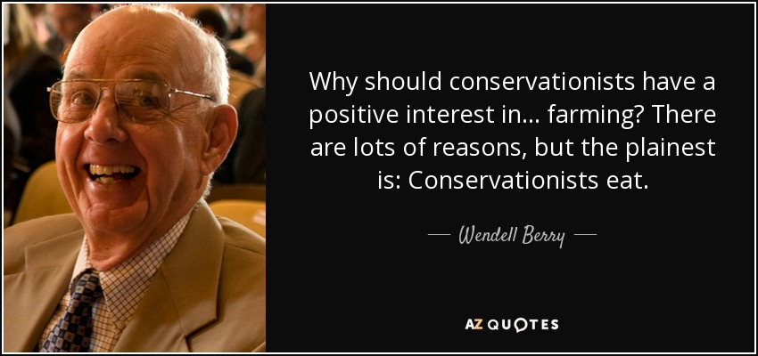 Why should conservationists have a positive interest in... farming? There are lots of reasons, but the plainest is: Conservationists eat. - Wendell Berry