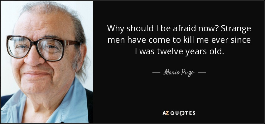 Why should I be afraid now? Strange men have come to kill me ever since I was twelve years old. - Mario Puzo