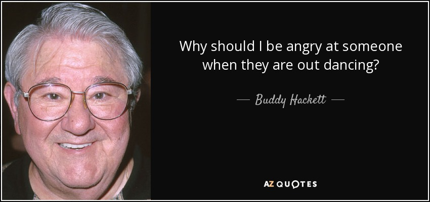 Why should I be angry at someone when they are out dancing? - Buddy Hackett