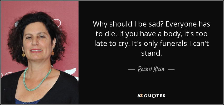 Why should I be sad? Everyone has to die. If you have a body, it's too late to cry. It's only funerals I can't stand. - Rachel Klein