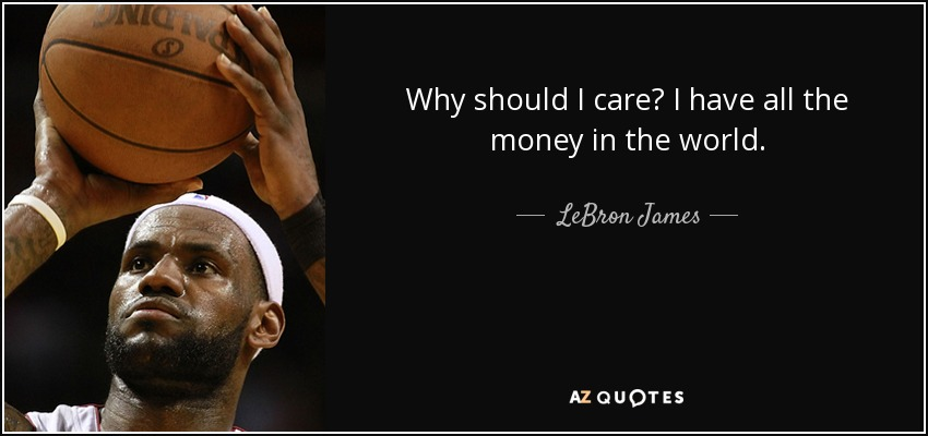 Lebron James Quote Why Should I Care I Have All The Money In