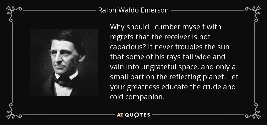Why should I cumber myself with regrets that the receiver is not capacious? It never troubles the sun that some of his rays fall wide and vain into ungrateful space, and only a small part on the reflecting planet. Let your greatness educate the crude and cold companion. - Ralph Waldo Emerson