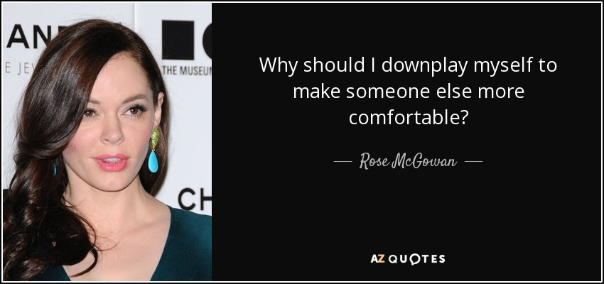 Why should I downplay myself to make someone else more comfortable? - Rose McGowan