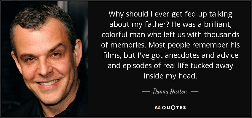 Why should I ever get fed up talking about my father? He was a brilliant, colorful man who left us with thousands of memories. Most people remember his films, but I've got anecdotes and advice and episodes of real life tucked away inside my head. - Danny Huston